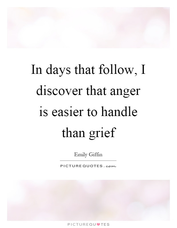 In Days That Follow I Discover That Anger Is Easier To Handle