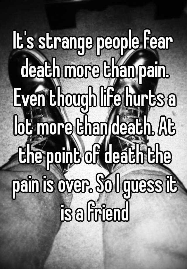 Its Strange People Fear Death More Than Pain Even Though Life