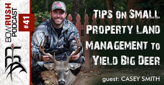 The BowRush Podcast 41 - Tips On Small Property Land Management To Yield Big Deer with Casey Smith
