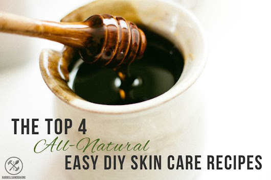 The Top 4 All-Natural Easy DIY Skin Care Recipes!