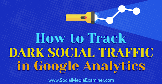 How to Track Dark Social Traffic in Google Analytics : Social Media Examiner