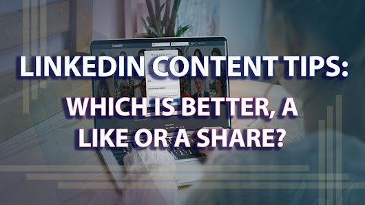 LinkedIn Content Tips: Which Is Better, a Like or a Share?