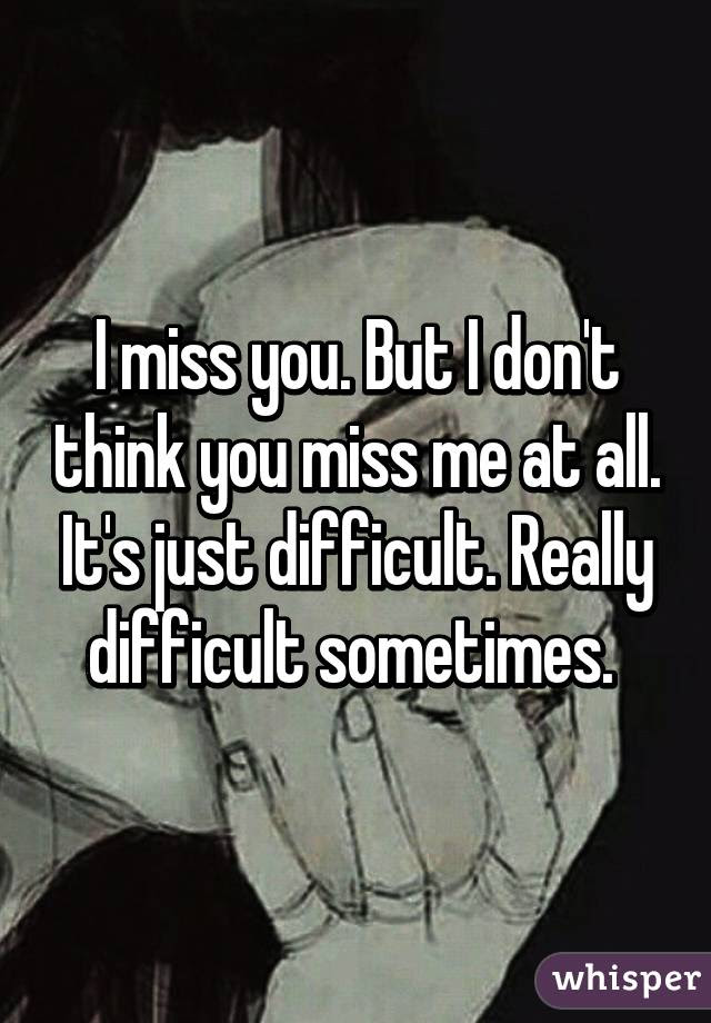 I Miss You But I Dont Think You Miss Me At All Its Just Difficult