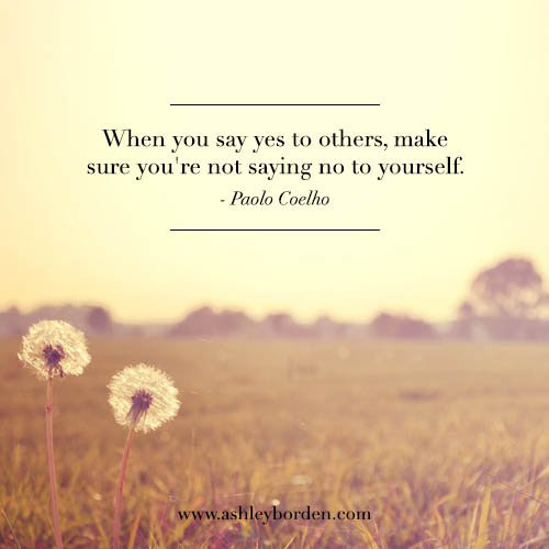 When You Say Yes To Others Make Sure Youre Not Saying No To