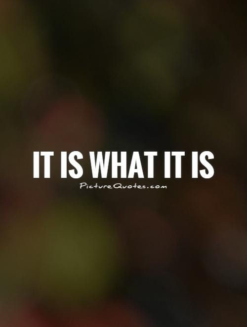 It Is What It Is Picture Quotes