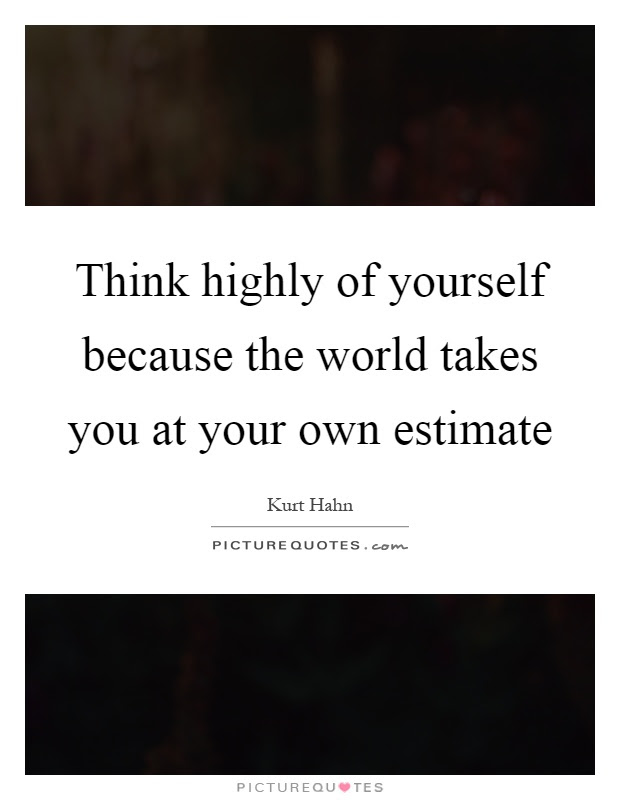 Think Highly Of Yourself Because The World Takes You At Your Own