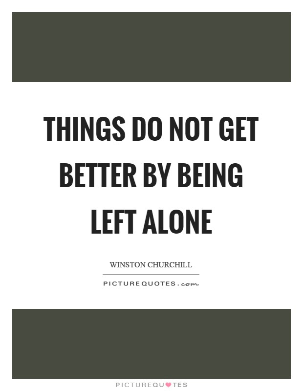 Things Do Not Get Better By Being Left Alone Picture Quotes