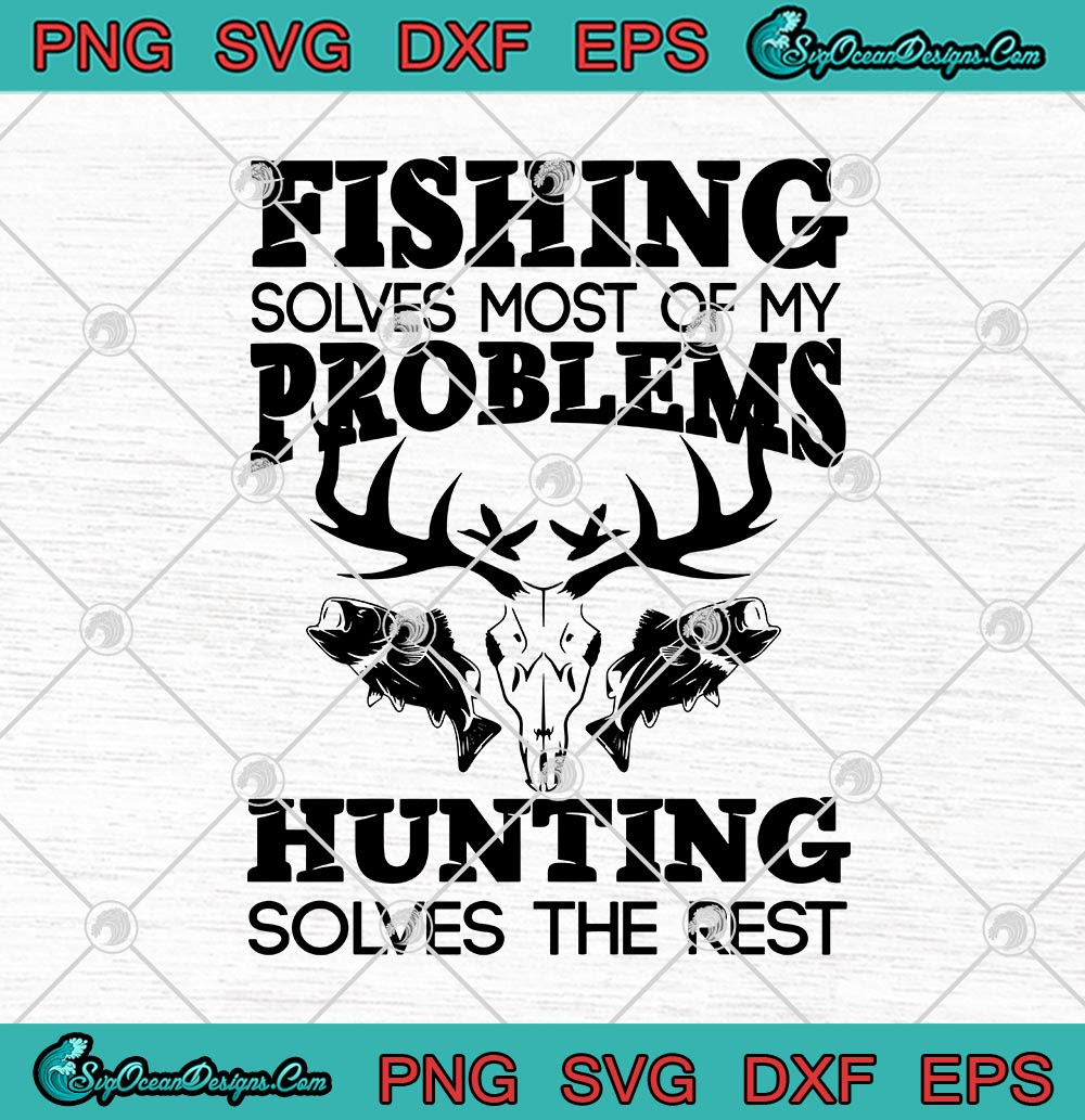 Download Fishing Solves Most Of My Problems Hunting Solves The Rest Svg Png Eps Dxf Cricut File Silhouette Art Svg Png Eps Dxf Cricut Silhouette Designs Digital Download