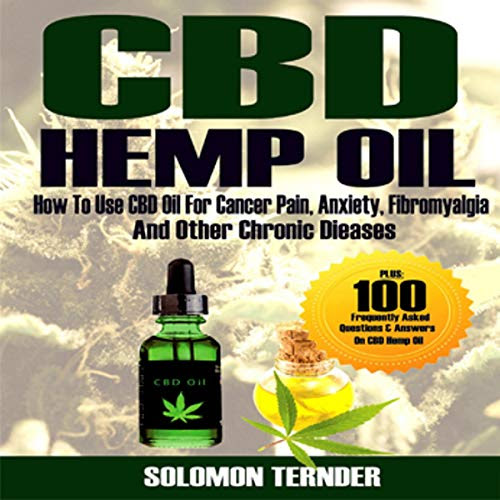 Hemp Oil: How to Use CBD Oil for Cancer Pain, Anxiety, Fibromyalgia and Other Chronic Diseases
