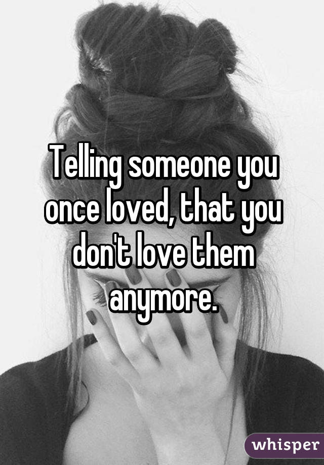 Telling Someone You Once Loved That You Dont Love Them Anymore