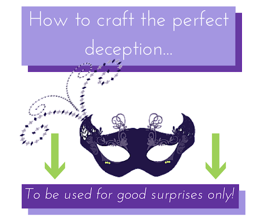 How to craft the perfect deception... to be used for good surprises only!