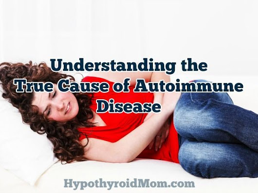 Understanding the True Cause of Autoimmune Disease | Hypothyroid Mom