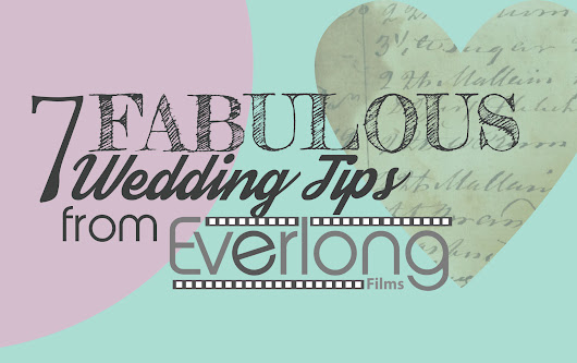 7 Fabulous Wedding Tips from Everlong Films - Everlong Films