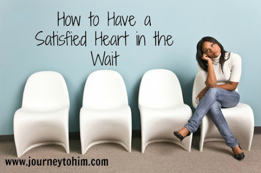 How To Have A Satisfied Heart In The Wait - Journey to Him