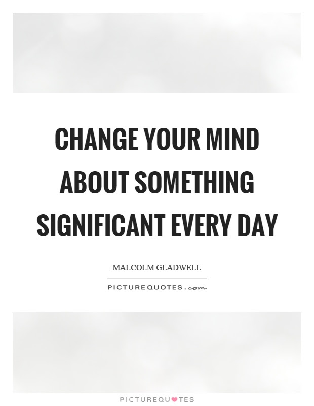 Change Your Mind About Something Significant Every Day Picture Quotes