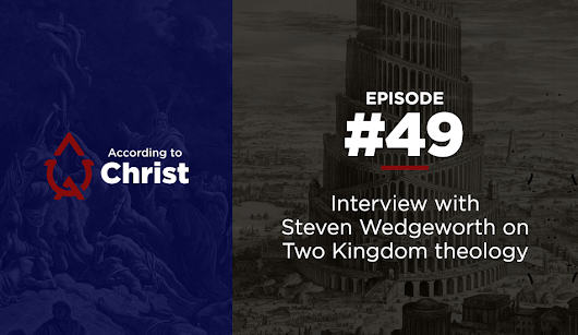 Ep. #49: Interview with Steven Wedgeworth on Two Kingdom theology
