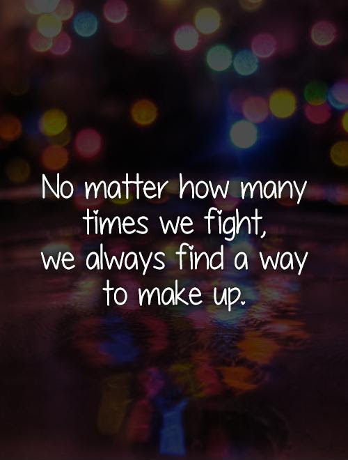 No Matter How Many Times We Fight We Always Find A Way To Make
