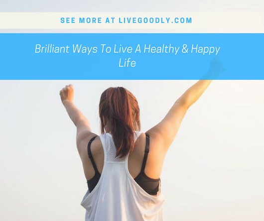 Brilliant Ways To Live A Healthy & Happy Life | Live Goodly