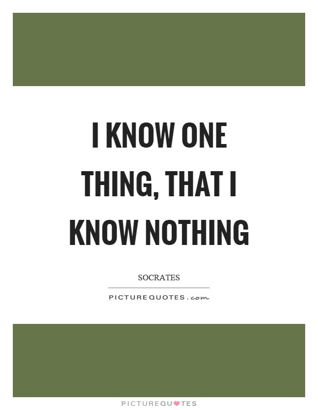 I Know One Thing That I Know Nothing Picture Quotes