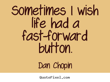 Dan Chopin Image Quotes Sometimes I Wish Life Had A Fast Forward