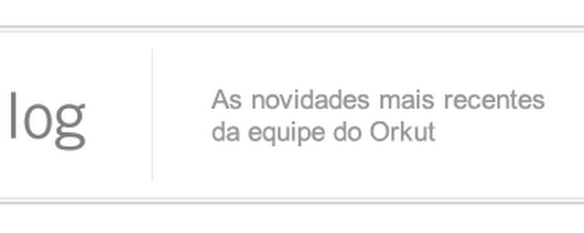 Adeus ao Orkut - Blog Oficial do Orkut