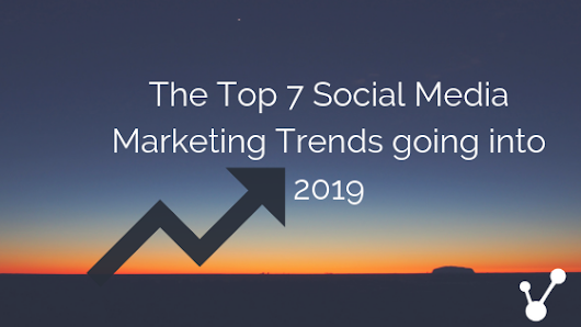 The Top 7 Social Media Marketing Trends Going Into 2019