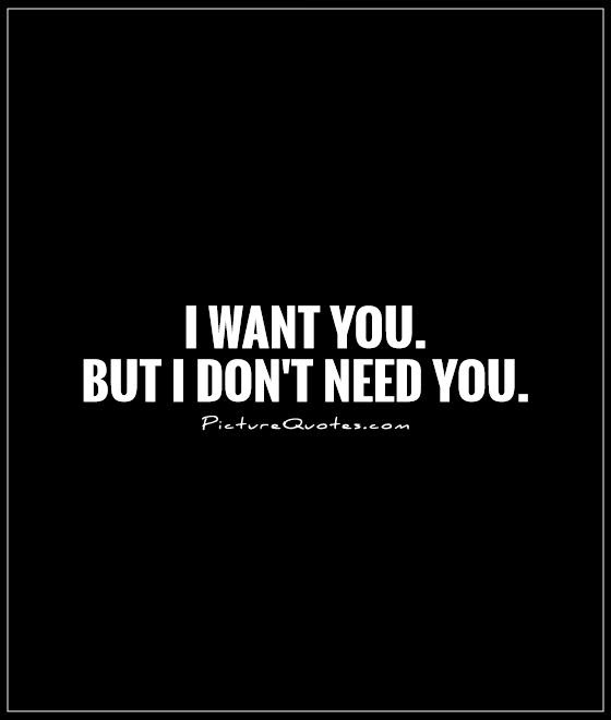 I Want You But I Dont Need You Picture Quotes