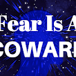 Fear is a coward -