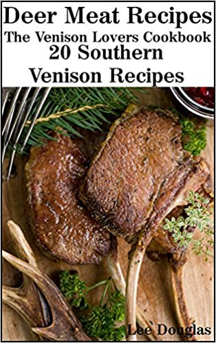 Deer Meat Recipes: The Venison Lovers Cookbook: 20 Southern Venison Recipes