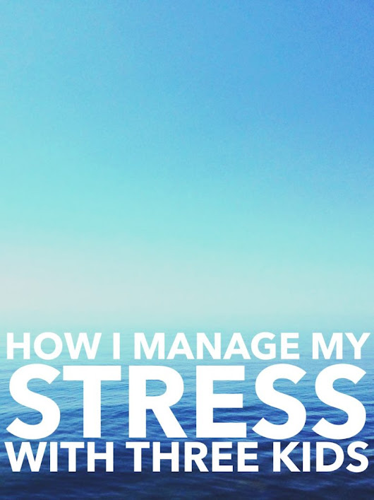 How I Manage My Stress With Three Kids - The New Modern Momma