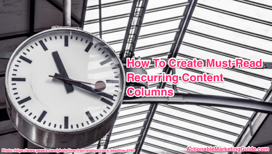 How To Create Must-Read Recurring Content Columns - Heidi Cohen