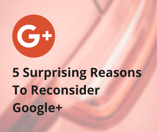 5 Surprising Reasons To Reconsider Google+ (That You Can Act On Today)