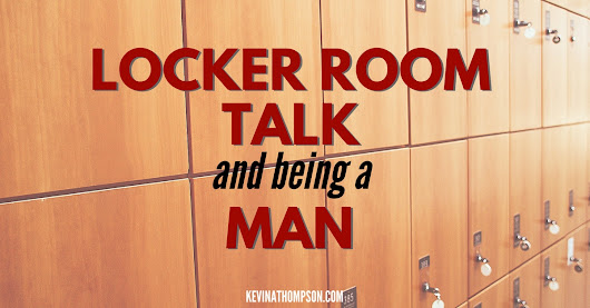 Locker Room Talk and Being a Man - Kevin A. Thompson