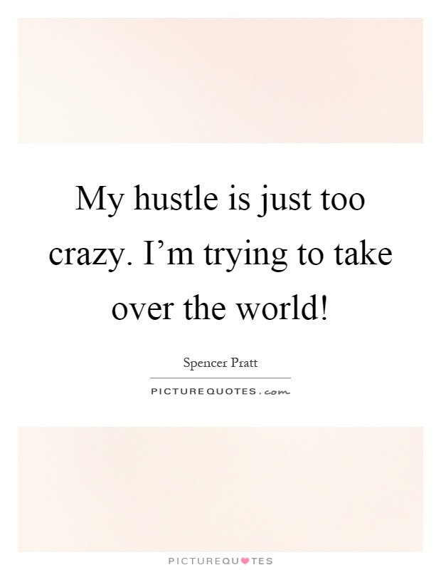 My Hustle Is Just Too Crazy Im Trying To Take Over The World