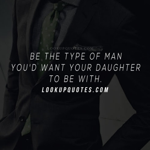 Be The Type Of Man Youd Want Your Daughter To Be With