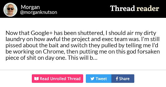 "Thread by @morganknutson: ""Now that Google+ has been shuttered, I should air my dirty laundry on how awful the project and exec team was. I'm still pissed about the ba […]"""