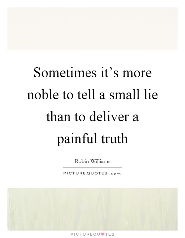 Sometimes Its More Noble To Tell A Small Lie Than To Deliver A