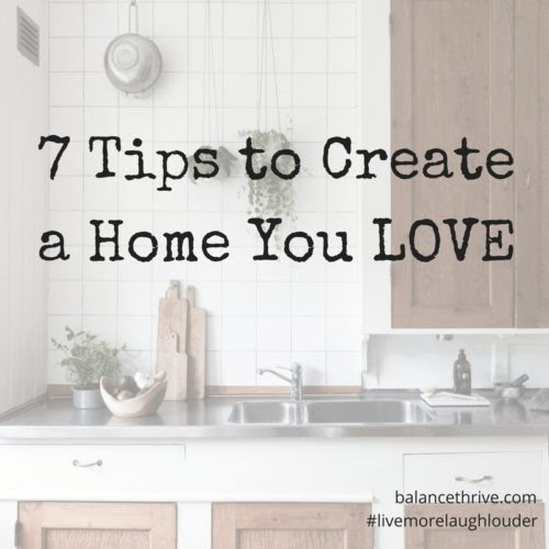7 Tips to Create a Home You LOVE - Balance & Thrive