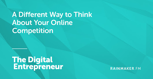 A Different Way to Think About Your Online Competition | Rainmaker.FM