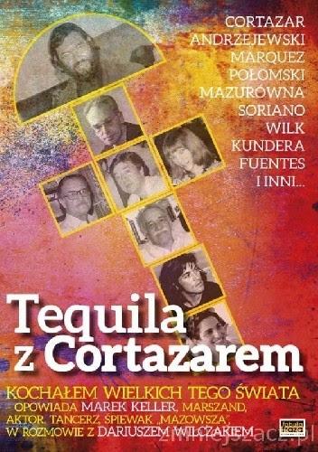 Okładka książki Tequila z Cortazarem. Kochałem wielkich tego świata.