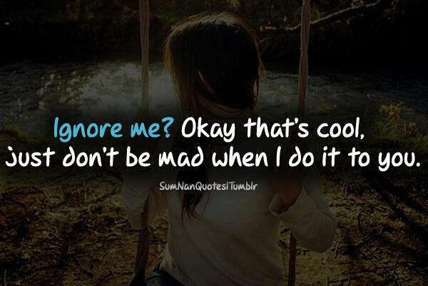 Ignore Me Okay Thats Cool Just Dont Be Mad When I Do It To You