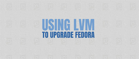 Use LVM to Upgrade Fedora - Fedora Magazine