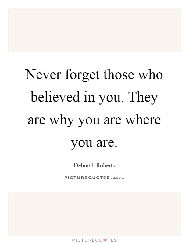 Never Forget Those Who Believed In You They Are Why You Are