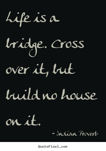 Life Is A Bridge Cross Over It But Build Indian Proverb Good