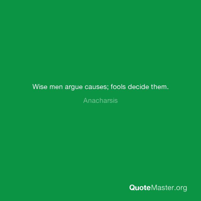Wise Men Argue Causes Fools Decide Them Anacharsis