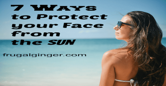 7 Ways to Protect Your Face from the Sun - The Frugal Ginger