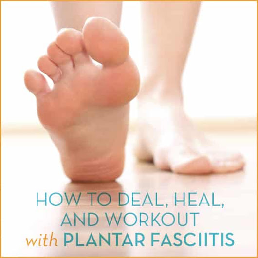 How To Deal, Heal, And Workout With Plantar Fasciitis