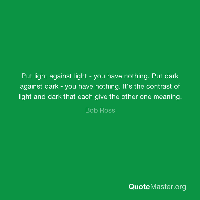 Put Light Against Light You Have Nothing Put Dark Against Dark