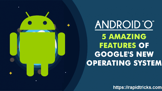 Android O - 5 Best Features of Googles New Operating System