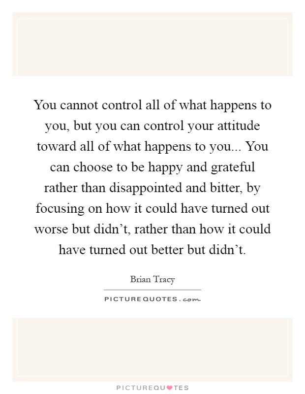 You Cannot Control All Of What Happens To You But You Can